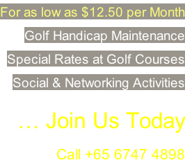 For as low as $12.50 per Month Golf Handicap Maintenance  Special Rates at Golf Courses Social & Networking Activities  … Join Us Today Call +65 6747 4898