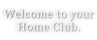Welcome to your  Home Club.