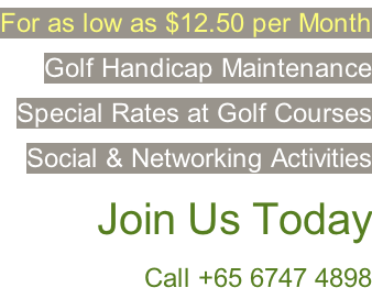 For as low as $12.50 per Month Golf Handicap Maintenance Special Rates at Golf Courses Social & Networking Activities  �Join Us Today Call +65 6747 4898